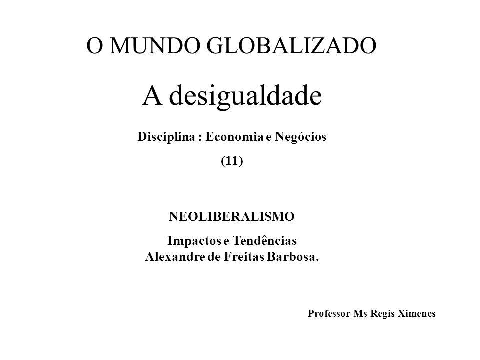 O MUNDO GLOBALIZADO A desigualdade Disciplina : Economia e Negócios (11) NEOLIBERALISMO Impactos e Tendências Alexandre de Freitas Barbosa. Professor