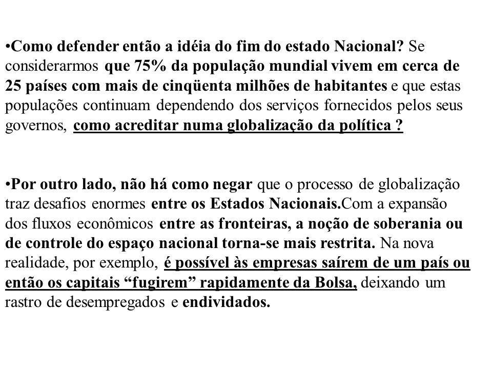 Como defender então a idéia do fim do estado Nacional? Se considerarmos que 75% da população mundial vivem em cerca de 25 países com mais de cinqüenta