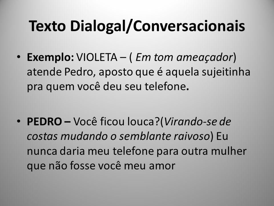 Texto Dialogal/Conversacionais Exemplo: VIOLETA – ( Em tom ameaçador) atende Pedro, aposto que é aquela sujeitinha pra quem você deu seu telefone. PED