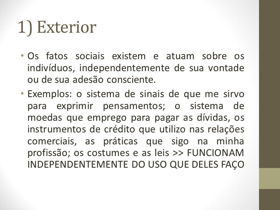 1) Exterior Os fatos sociais existem e atuam sobre os indivíduos, independentemente de sua vontade ou de sua adesão consciente.