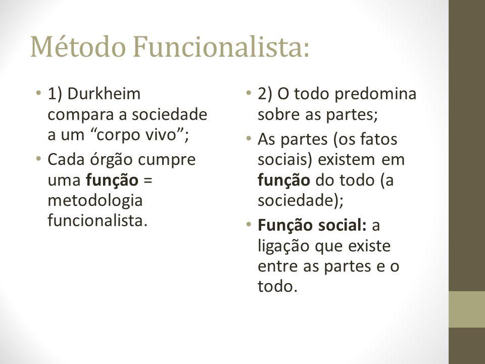 Método Funcionalista: 1) Durkheim compara a sociedade a um corpo vivo; Cada órgão cumpre uma função = metodologia funcionalista. 2) O todo predomina s