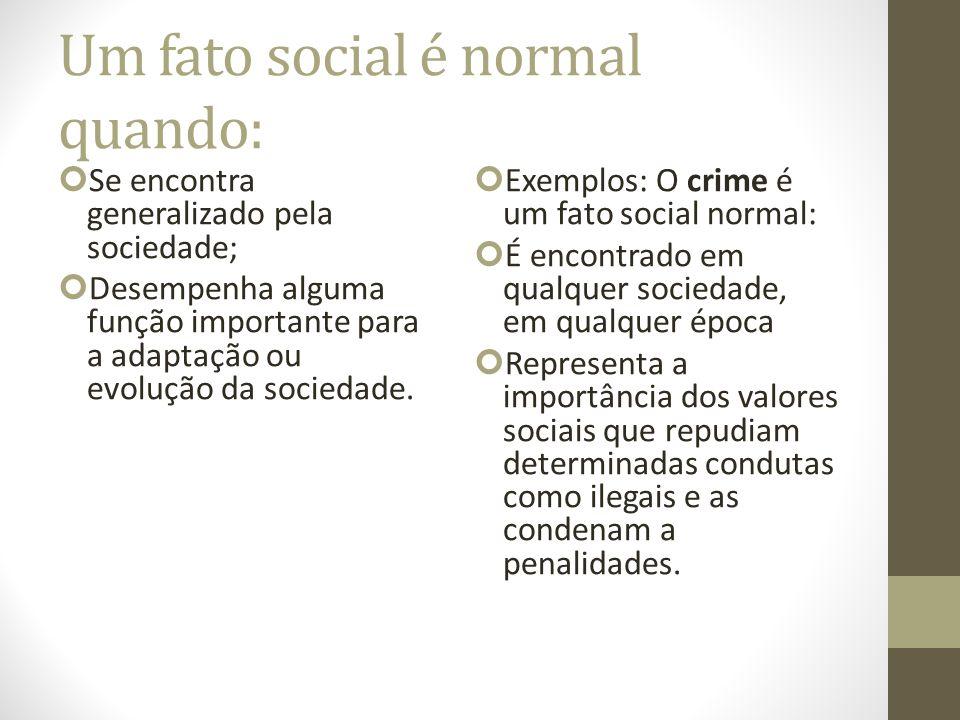 Um fato social é normal quando: Se encontra generalizado pela sociedade; Desempenha alguma função importante para a adaptação ou evolução da sociedade.