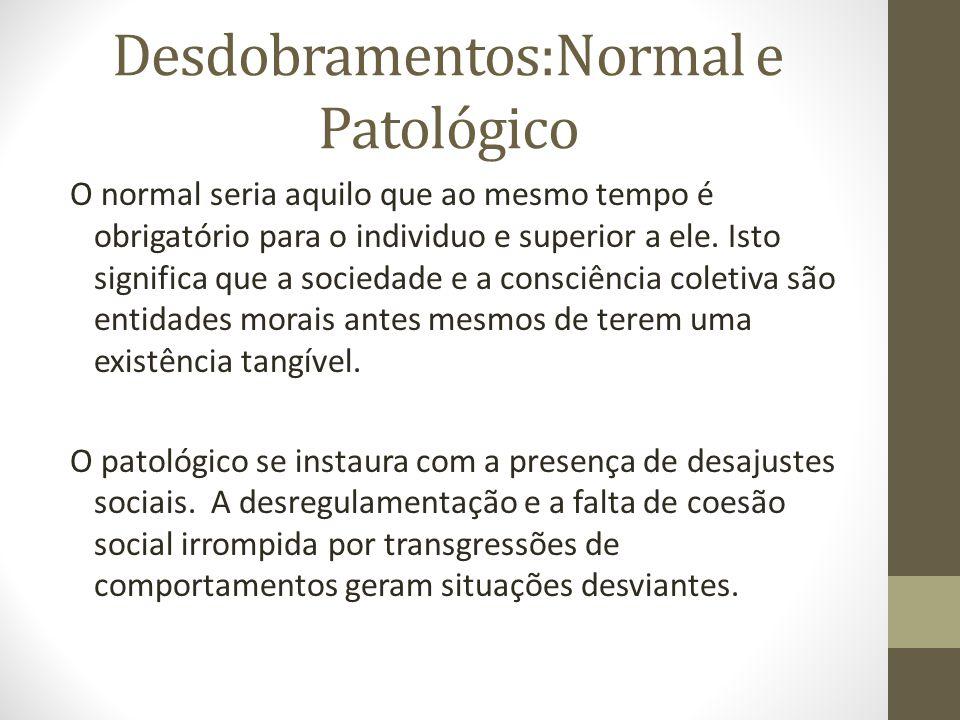 Desdobramentos:Normal e Patológico O normal seria aquilo que ao mesmo tempo é obrigatório para o individuo e superior a ele. Isto significa que a soci