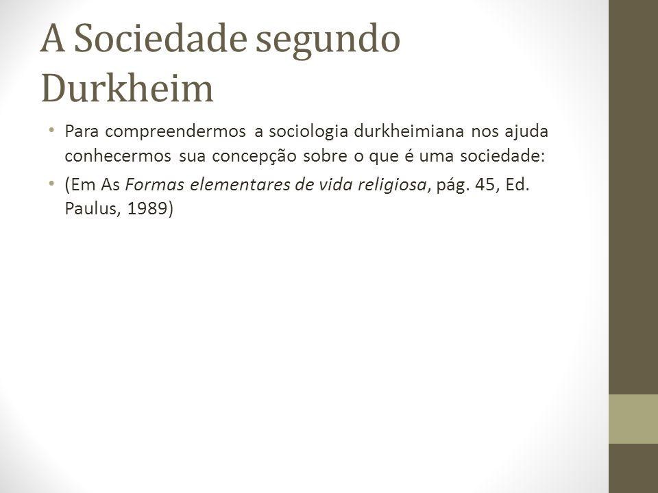 A Sociedade segundo Durkheim Para compreendermos a sociologia durkheimiana nos ajuda conhecermos sua concepção sobre o que é uma sociedade: (Em As Formas elementares de vida religiosa, pág.