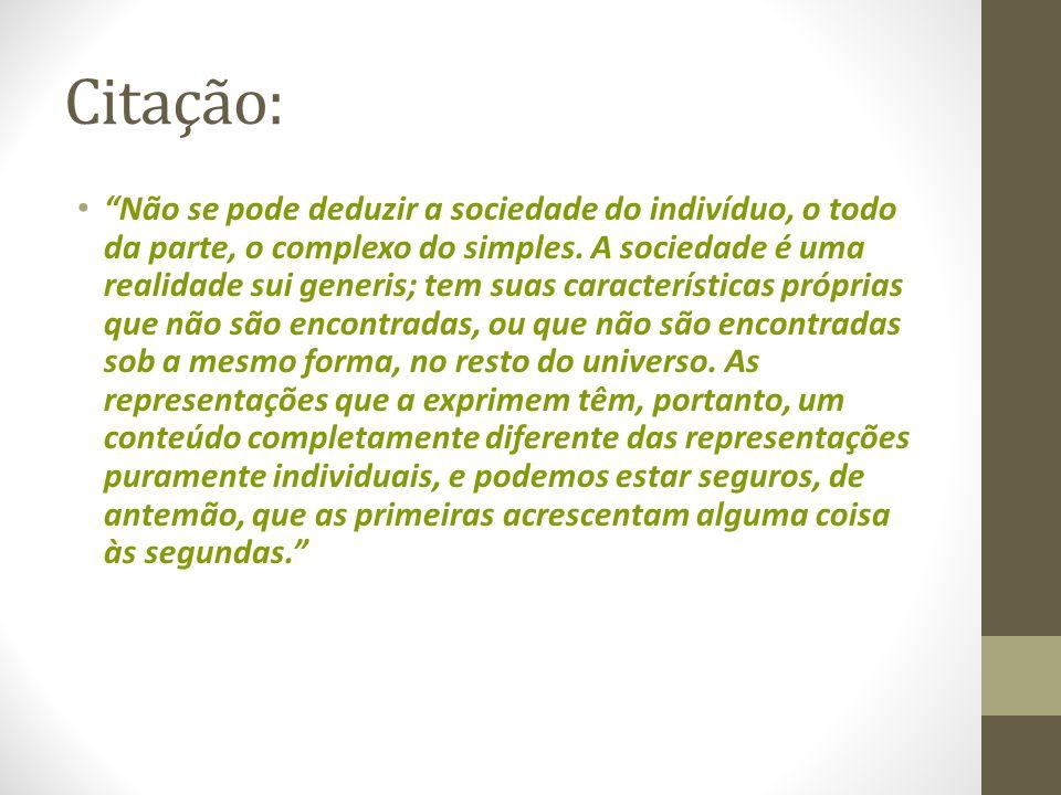Citação: Não se pode deduzir a sociedade do indivíduo, o todo da parte, o complexo do simples. A sociedade é uma realidade sui generis; tem suas carac