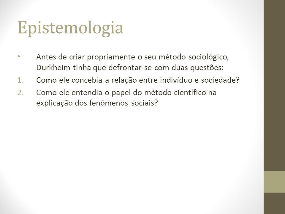 Epistemologia Antes de criar propriamente o seu método sociológico, Durkheim tinha que defrontar-se com duas questões: 1.Como ele concebia a relação e