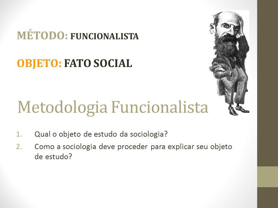 Metodologia Funcionalista 1.Qual o objeto de estudo da sociologia? 2.Como a sociologia deve proceder para explicar seu objeto de estudo? MÉTODO: FUNCI