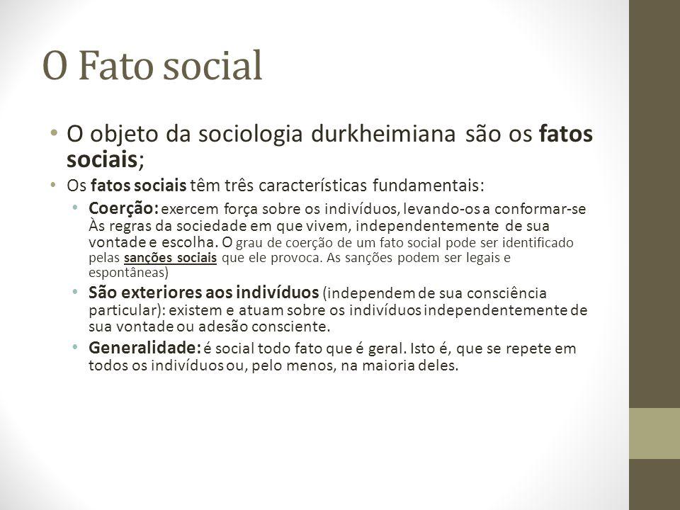 O Fato social O objeto da sociologia durkheimiana são os fatos sociais; Os fatos sociais têm três características fundamentais: Coerção: exercem força sobre os indivíduos, levando-os a conformar-se Às regras da sociedade em que vivem, independentemente de sua vontade e escolha.