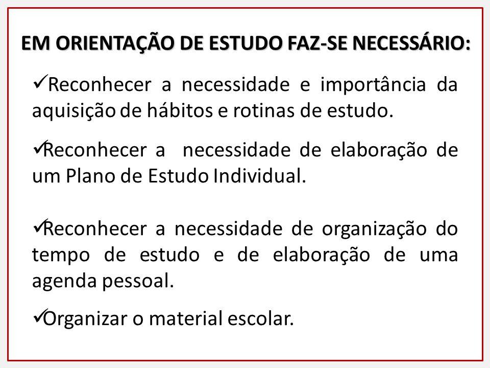 EM ORIENTAÇÃO DE ESTUDO FAZ-SE NECESSÁRIO: Reconhecer a necessidade e importância da aquisição de hábitos e rotinas de estudo.