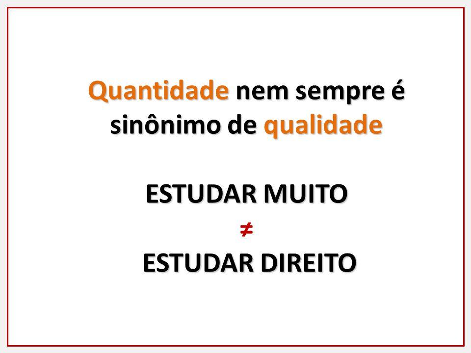 Quantidade nem sempre é sinônimo de qualidade ESTUDAR MUITO ESTUDAR DIREITO ESTUDAR DIREITO