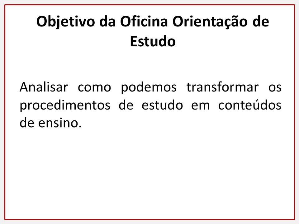 Objetivo da Oficina Orientação de Estudo Analisar como podemos transformar os procedimentos de estudo em conteúdos de ensino.