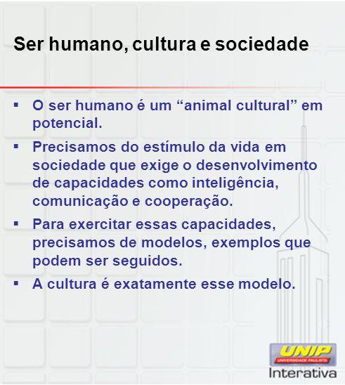 Ser humano, cultura e sociedade O ser humano é um animal cultural em potencial. Precisamos do estímulo da vida em sociedade que exige o desenvolviment