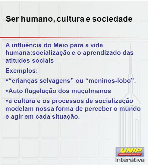 Ser humano, cultura e sociedade A influência do Meio para a vida humana:socialização e o aprendizado das atitudes sociais Exemplos: crianças selvagens