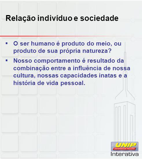 Relação indivíduo e sociedade O ser humano é produto do meio, ou produto de sua própria natureza? Nosso comportamento é resultado da combinação entre