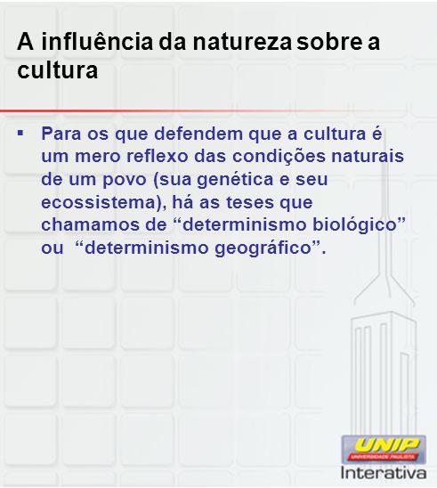 A influência da natureza sobre a cultura Para os que defendem que a cultura é um mero reflexo das condições naturais de um povo (sua genética e seu ec