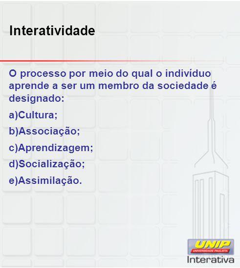 Interatividade O processo por meio do qual o indivíduo aprende a ser um membro da sociedade é designado: a)Cultura; b)Associação; c)Aprendizagem; d)So