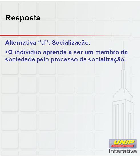 Resposta Alternativa d: Socialização. O indivíduo aprende a ser um membro da sociedade pelo processo de socialização.