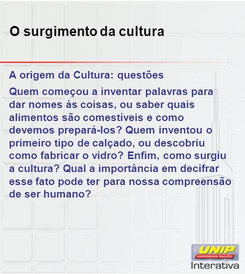 O surgimento da cultura A origem da Cultura: questões Quem começou a inventar palavras para dar nomes às coisas, ou saber quais alimentos são comestív
