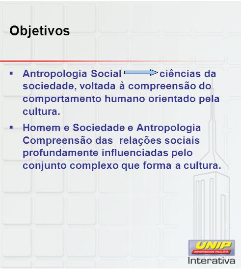 Objetivos Antropologia Social ciências da sociedade, voltada à compreensão do comportamento humano orientado pela cultura. Homem e Sociedade e Antropo