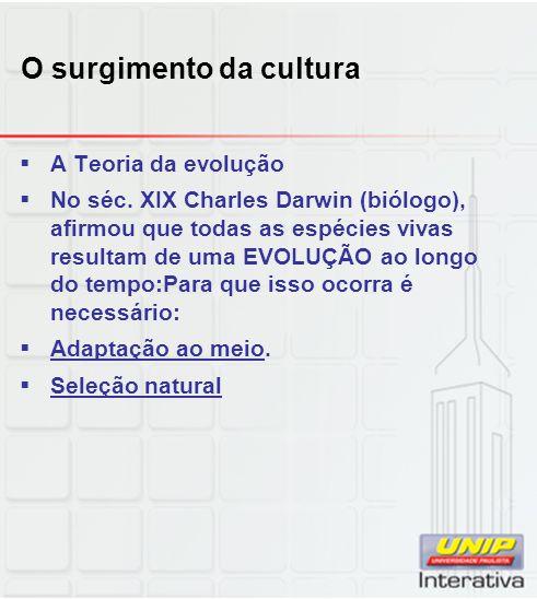 O surgimento da cultura A Teoria da evolução No séc. XIX Charles Darwin (biólogo), afirmou que todas as espécies vivas resultam de uma EVOLUÇÃO ao lon