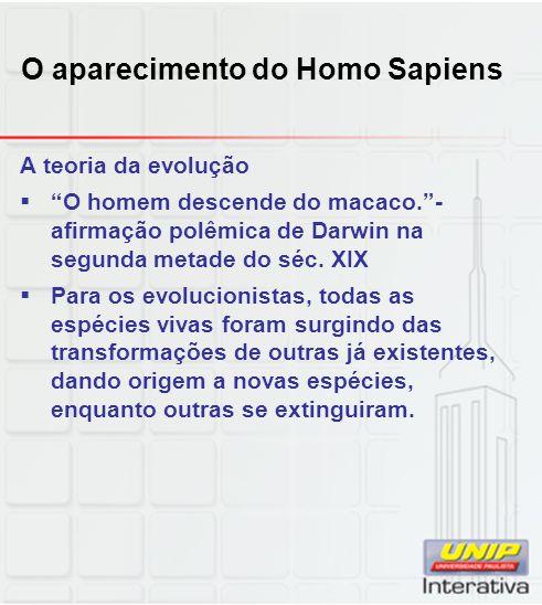 O aparecimento do Homo Sapiens A teoria da evolução O homem descende do macaco.- afirmação polêmica de Darwin na segunda metade do séc. XIX Para os ev