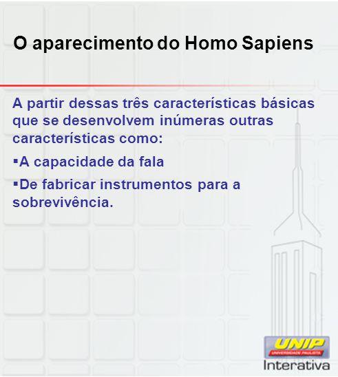 O aparecimento do Homo Sapiens A partir dessas três características básicas que se desenvolvem inúmeras outras características como: A capacidade da f