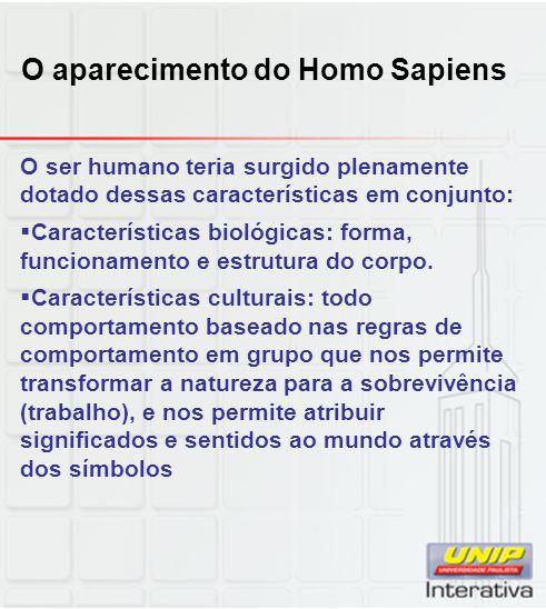 O aparecimento do Homo Sapiens O ser humano teria surgido plenamente dotado dessas características em conjunto: Características biológicas: forma, fun