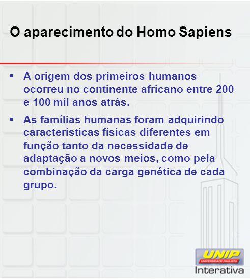 O aparecimento do Homo Sapiens A origem dos primeiros humanos ocorreu no continente africano entre 200 e 100 mil anos atrás. As famílias humanas foram