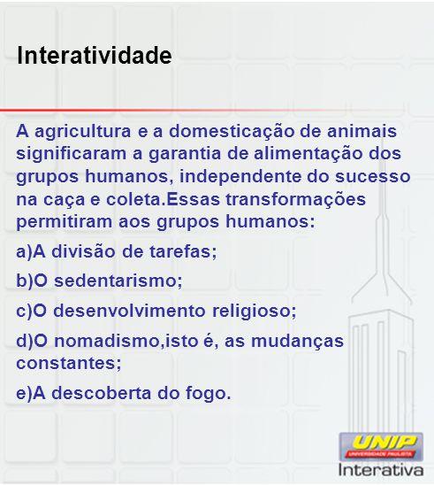 Interatividade A agricultura e a domesticação de animais significaram a garantia de alimentação dos grupos humanos, independente do sucesso na caça e