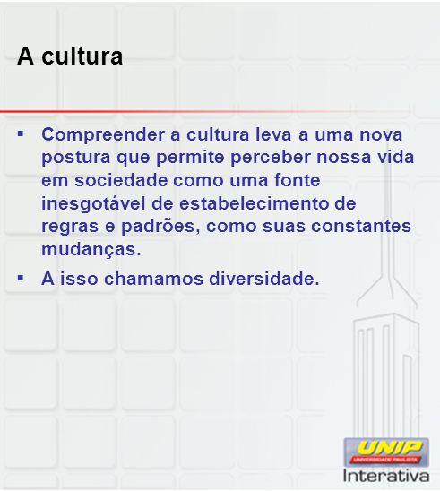 A cultura Compreender a cultura leva a uma nova postura que permite perceber nossa vida em sociedade como uma fonte inesgotável de estabelecimento de