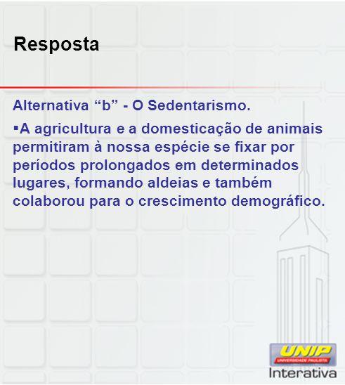 Resposta Alternativa b - O Sedentarismo. A agricultura e a domesticação de animais permitiram à nossa espécie se fixar por períodos prolongados em det