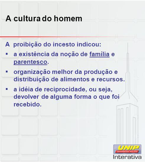 A cultura do homem A proibição do incesto indicou: a existência da noção de família e parentesco. organização melhor da produção e distribuição de ali