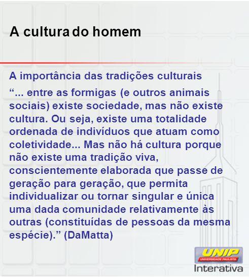 A cultura do homem A importância das tradições culturais... entre as formigas (e outros animais sociais) existe sociedade, mas não existe cultura. Ou