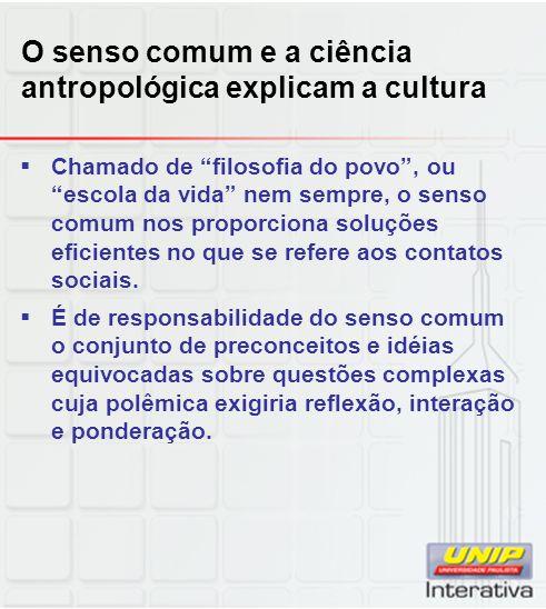 O senso comum e a ciência antropológica explicam a cultura Chamado de filosofia do povo, ou escola da vida nem sempre, o senso comum nos proporciona s