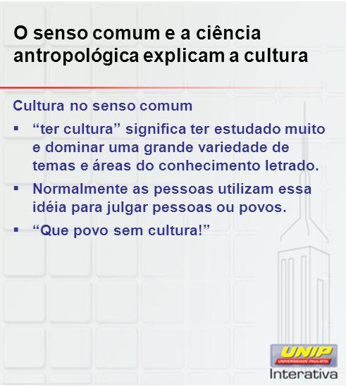 O senso comum e a ciência antropológica explicam a cultura Cultura no senso comum ter cultura significa ter estudado muito e dominar uma grande varied
