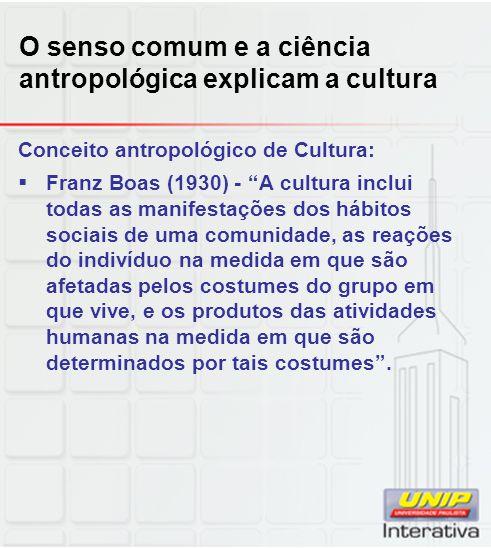 O senso comum e a ciência antropológica explicam a cultura Conceito antropológico de Cultura: Franz Boas (1930) - A cultura inclui todas as manifestaç