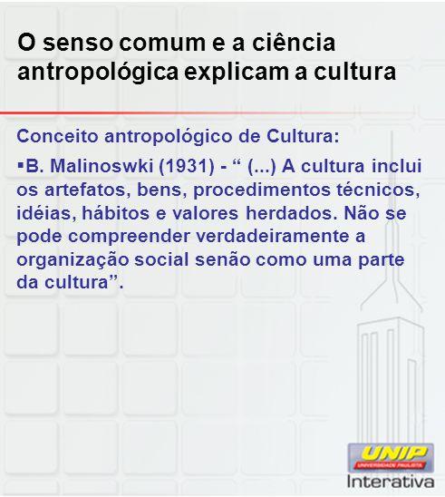 O senso comum e a ciência antropológica explicam a cultura Conceito antropológico de Cultura: B. Malinoswki (1931) - (...) A cultura inclui os artefat