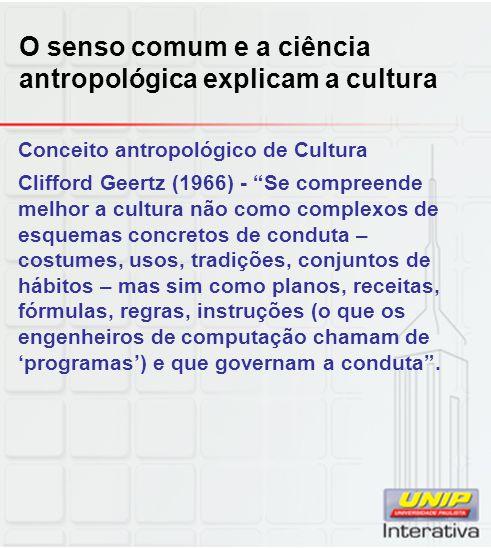 O senso comum e a ciência antropológica explicam a cultura Conceito antropológico de Cultura Clifford Geertz (1966) - Se compreende melhor a cultura n