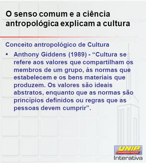 O senso comum e a ciência antropológica explicam a cultura Conceito antropológico de Cultura Anthony Giddens (1989) - Cultura se refere aos valores qu