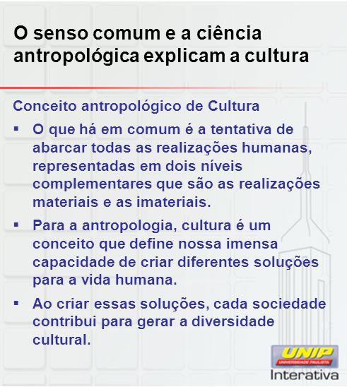 O senso comum e a ciência antropológica explicam a cultura Conceito antropológico de Cultura O que há em comum é a tentativa de abarcar todas as reali