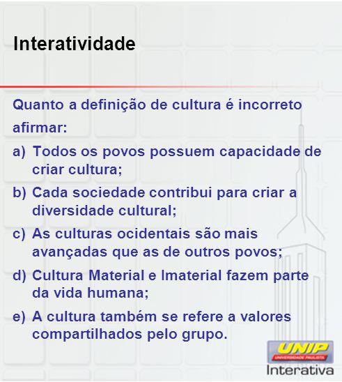 Interatividade Quanto a definição de cultura é incorreto afirmar: a)Todos os povos possuem capacidade de criar cultura; b)Cada sociedade contribui par