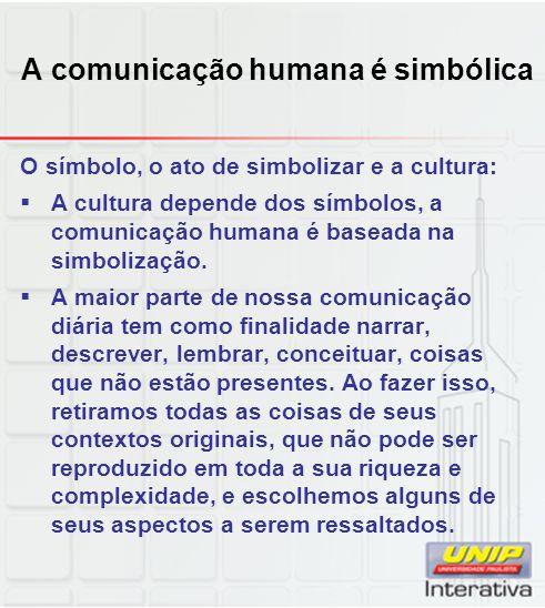 A comunicação humana é simbólica O símbolo, o ato de simbolizar e a cultura: A cultura depende dos símbolos, a comunicação humana é baseada na simboli