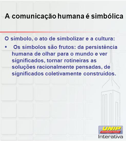A comunicação humana é simbólica O símbolo, o ato de simbolizar e a cultura: Os símbolos são frutos: da persistência humana de olhar para o mundo e ve