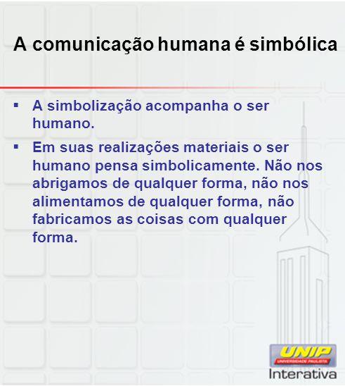 A comunicação humana é simbólica A simbolização acompanha o ser humano. Em suas realizações materiais o ser humano pensa simbolicamente. Não nos abrig