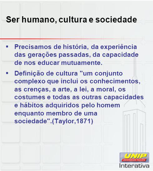Ser humano, cultura e sociedade Precisamos de história, da experiência das gerações passadas, da capacidade de nos educar mutuamente. Definição de cul