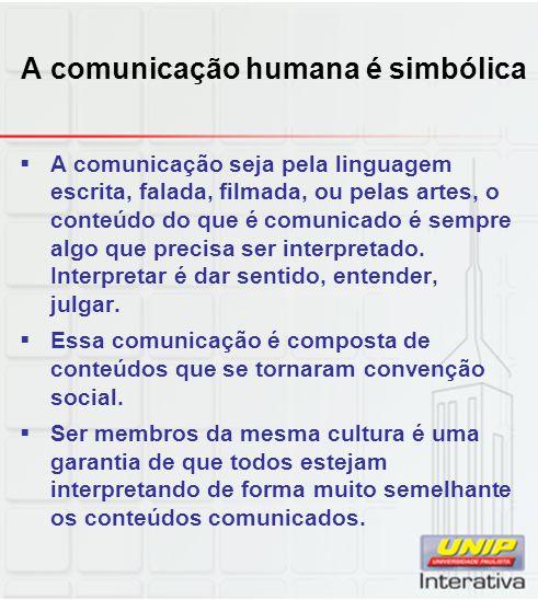 A comunicação humana é simbólica A comunicação seja pela linguagem escrita, falada, filmada, ou pelas artes, o conteúdo do que é comunicado é sempre a