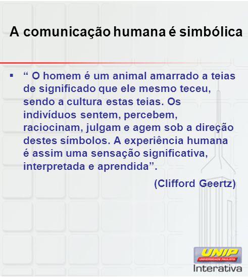 A comunicação humana é simbólica O homem é um animal amarrado a teias de significado que ele mesmo teceu, sendo a cultura estas teias. Os indivíduos s