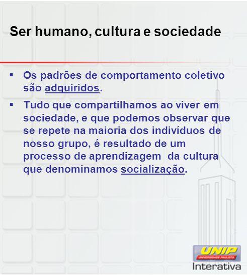 Ser humano, cultura e sociedade Os padrões de comportamento coletivo são adquiridos. Tudo que compartilhamos ao viver em sociedade, e que podemos obse