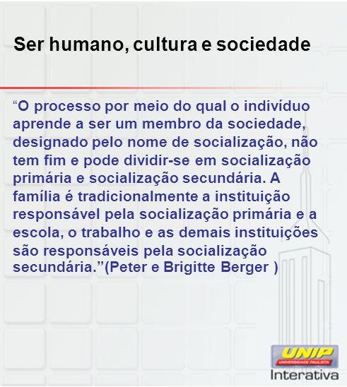 Ser humano, cultura e sociedade O processo por meio do qual o indivíduo aprende a ser um membro da sociedade, designado pelo nome de socialização, não