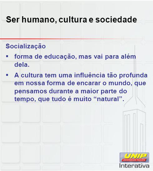 Ser humano, cultura e sociedade Socialização forma de educação, mas vai para além dela. A cultura tem uma influência tão profunda em nossa forma de en